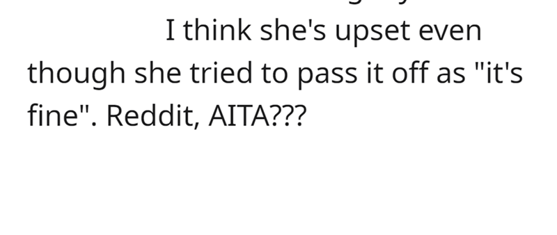 """Font - I think she's upset even though she tried to pass it off as """"it's fine"""". Reddit, AITA???"""