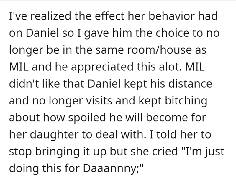 """Font - I've realized the effect her behavior had on Daniel so I gave him the choice to no longer be in the same room/house as MIL and he appreciated this alot. MIL didn't like that Daniel kept his distance and no longer visits and kept bitching about how spoiled he will become for her daughter to deal with. I told her to stop bringing it up but she cried """"I'm just doing this for Daaannny;"""""""