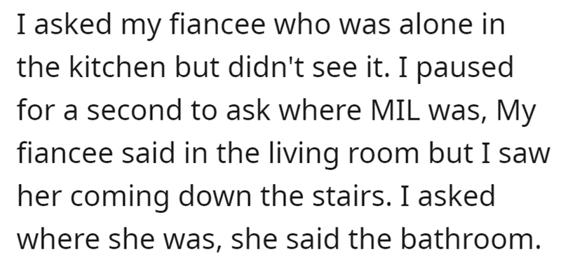 Font - I asked my fiancee who was alone in the kitchen but didn't see it. I paused for a second to ask where MIL was, My fiancee said in the living room but I saw her coming down the stairs. I asked where she was, she said the bathroom.