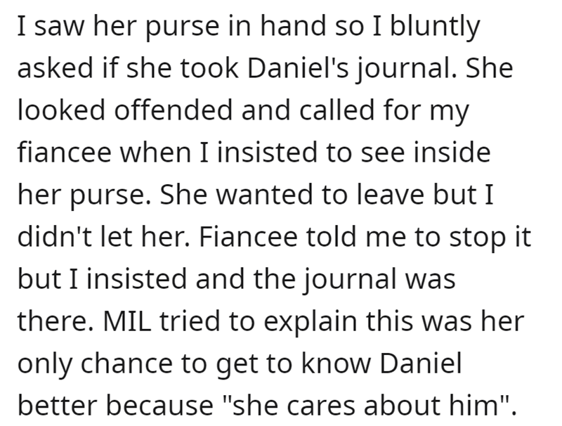 """Font - I saw her purse in hand so I bluntly asked if she took Daniel's journal. She looked offended and called for my fiancee when I insisted to see inside her purse. She wanted to leave but I didn't let her. Fiancee told me to stop it but I insisted and the journal was there. MIL tried to explain this was her only chance to get to know Daniel better because """"she cares about him""""."""