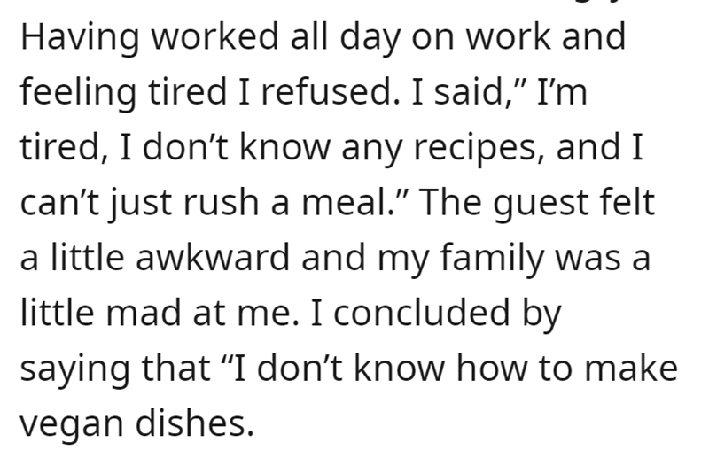"""Font - Having worked all day on work and feeling tired I refused. I said,"""" I'm tired, I don't know any recipes, and I can't just rush a meal."""" The guest felt a little awkward and my family was a little mad at me. I concluded by saying that """"I don't know how to make vegan dishes."""