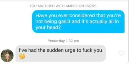 Azure - YOU MATCHED WITH AMBER ON 16/7/21. Have you ever considered that you're not being gaslit and it's actually all in your head? Yesterday 1:02 pm I've had the sudden urge to fuck you