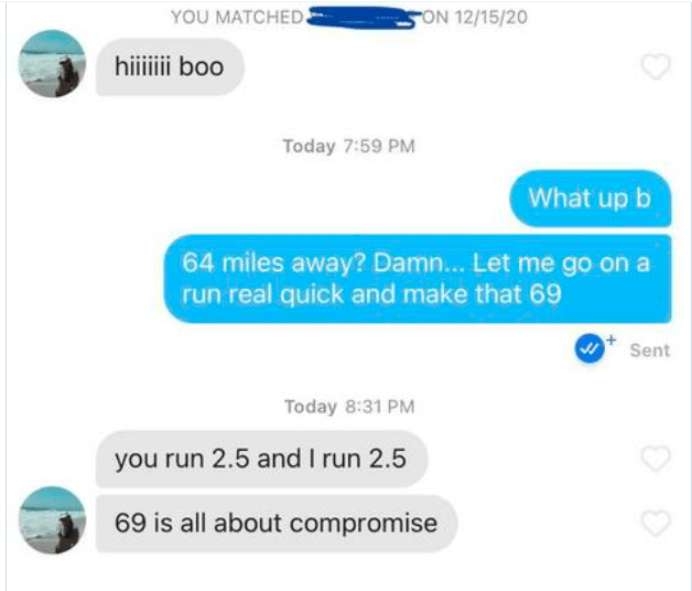 Product - YOU MATCHED FON 12/15/20 hiii boo Today 7:59 PM What up b 64 miles away? Damn. Let me go on a run real quick and make that 69 Sent Today 8:31 PM you run 2.5 and I run 2.5 69 is all about compromise