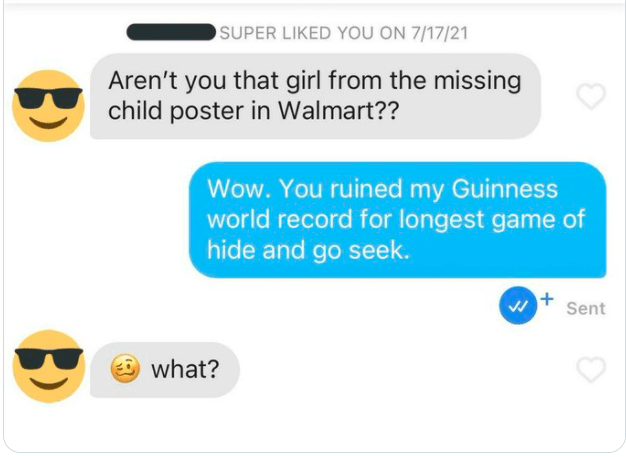 Yellow - SUPER LIKED YOU ON 7/17/21 Aren't you that girl from the missing child poster in Walmart?? Wow. You ruined my Guinness world record for longest game of hide and go seek. Sent what?