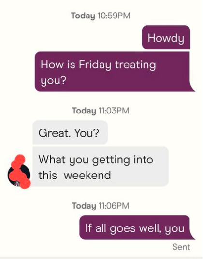 Product - Today 10:59PM Howdy How is Friday treating you? Today 11:03PM Great. You? What you getting into this weekend Today 11:06PM If all goes well, you Sent