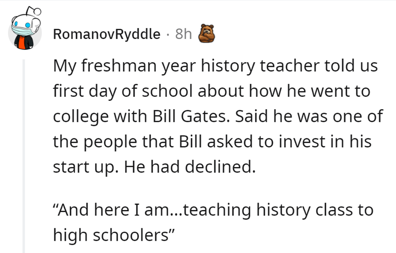 """Font - RomanovRyddle · 8h My freshman year history teacher told us first day of school about how he went to college with Bill Gates. Said he was one of the people that Bill asked to invest in his start up. He had declined. """"And here I am...teaching history class to high schoolers"""""""
