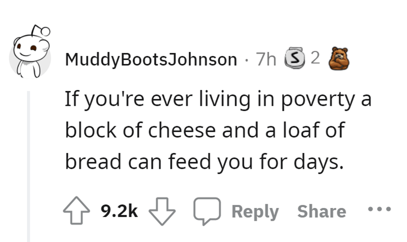 Font - MuddyBootsJohnson · 7h S 2 If you're ever living in poverty a block of cheese and a loaf of bread can feed you for days. 4 9.2k J Reply Share
