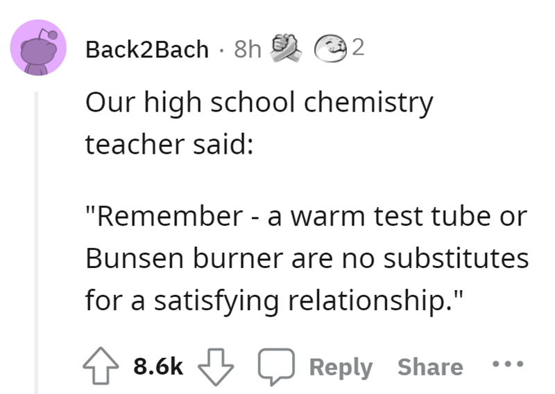 """Font - Back2Bach · 8h 92 Our high school chemistry teacher said: """"Remember - a warm test tube or Bunsen burner are no substitutes for a satisfying relationship."""" 4> 8.6k Reply Share"""