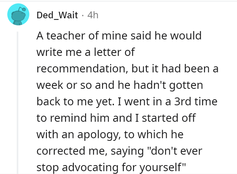 """Font - Ded_Wait · 4h A teacher of mine said he would write me a letter of recommendation, but it had been a week or so and he hadn't gotten back to me yet. I went in a 3rd time to remind him and I started off with an apology, to which he corrected me, saying """"don't ever stop advocating for yourself"""""""