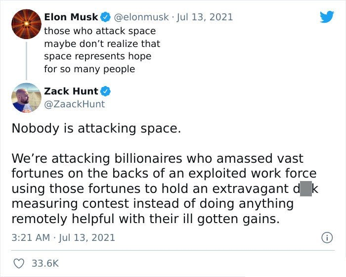 Screenshot - Elon Musk @elonmusk Jul 13, 2021 those who attack space maybe don't realize that space represents hope for so many people Zack Hunt @ZaackHunt Nobody is attacking space. We're attacking billionaires who amassed vast fortunes on the backs of an exploited work force using those fortunes to hold an extravagant d k measuring contest instead of doing anything remotely helpful with their ill gotten gains. 3:21 AM Jul 13, 2021 33.6K