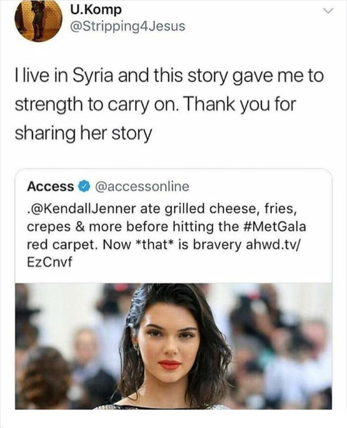 Facial expression - U.Komp @Stripping4Jesus I live in Syria and this story gave me to strength to carry on. Thank you for sharing her story Access @accessonline .@KendallJenner ate grilled cheese, fries, crepes & more before hitting the #MetGala red carpet. Now *that* is bravery ahwd.tv/ EzCnvf