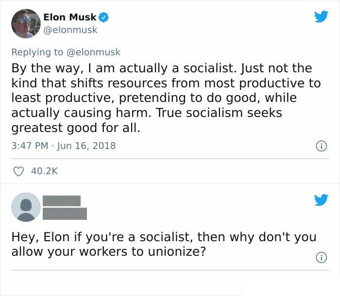 Font - Elon Musk @elonmusk Replying to @elonmusk By the way, I am actually a socialist. Just not the kind that shifts resources from most productive to least productive, pretending to do good, while actually causing harm. True socialism seeks greatest good for all. 3:47 PM Jun 16, 2018 40.2K Hey, Elon if you're a socialist, then why don't you allow your workers to unionize?