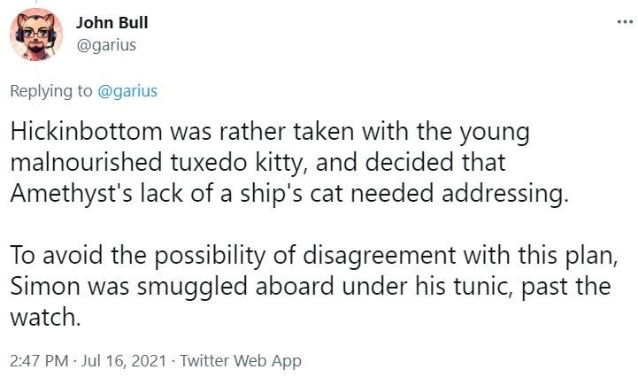 Font - John Bull ... @garius Replying to @garius Hickinbottom was rather taken with the young malnourished tuxedo kitty, and decided that Amethyst's lack of a ship's cat needed addressing. To avoid the possibility of disagreement with this plan, Simon was smuggled aboard under his tunic, past the watch. 2:47 PM Jul 16, 2021 · Twitter Web App
