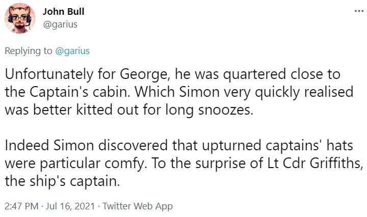 Font - John Bull @garius Replying to @garius Unfortunately for George, he was quartered close to the Captain's cabin. Which Simon very quickly realised was better kitted out for long snoozes. Indeed Simon discovered that upturned captains' hats were particular comfy. To the surprise of Lt Cdr Griffiths, the ship's captain. 2:47 PM Jul 16, 2021 Twitter Web App