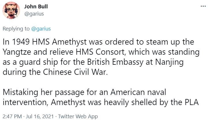 Font - John Bull ... @garius Replying to @garius In 1949 HMS Amethyst was ordered to steam up the Yangtze and relieve HMS Consort, which was standing as a guard ship for the British Embassy at Nanjing during the Chinese Civil War. Mistaking her passage for an American naval intervention, Amethyst was heavily shelled by the PLA 2:47 PM Jul 16, 2021 · Twitter Web App