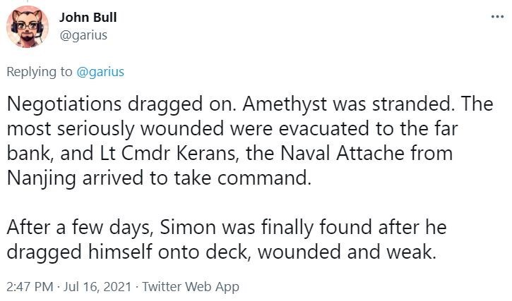 Font - John Bull @garius Replying to @garius Negotiations dragged on. Amethyst was stranded. The most seriously wounded were evacuated to the far bank, and Lt Cmdr Kerans, the Naval Attache from Nanjing arrived to take command. After a few days, Simon was finally found after he dragged himself onto deck, wounded and weak. 2:47 PM · Jul 16, 2021 · Twitter Web App
