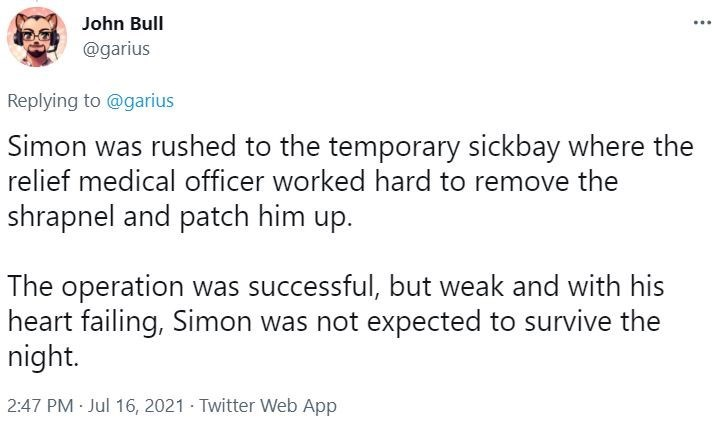 Font - John Bull @garius Replying to @garius Simon was rushed to the temporary sickbay where the relief medical officer worked hard to remove the shrapnel and patch him up. The operation was successful, but weak and with his heart failing, Simon was not expected to survive the night. 2:47 PM · Jul 16, 2021 - Twitter Web App