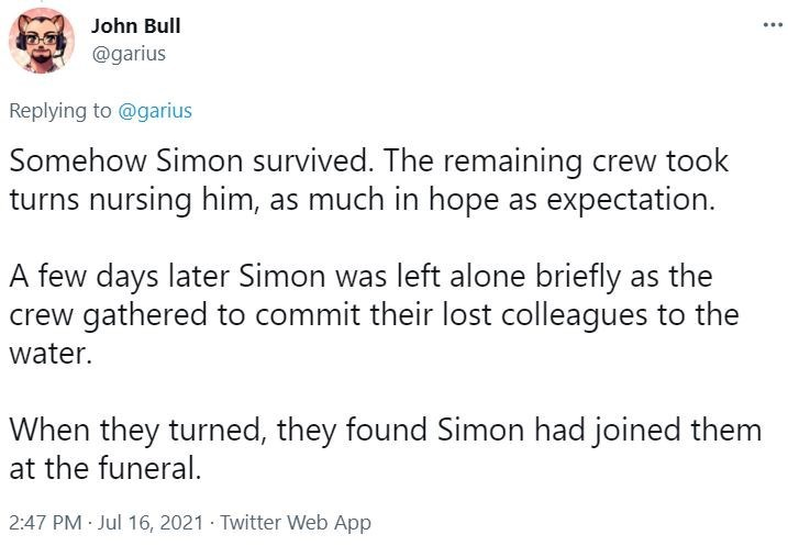 Font - John Bull @garius Replying to @garius Somehow Simon survived. The remaining crew took turns nursing him, as much in hope as expectation. A few days later Simon was left alone briefly as the crew gathered to commit their lost colleagues to the water. When they turned, they found Simon had joined them at the funeral. 2:47 PM Jul 16, 2021 Twitter Web App