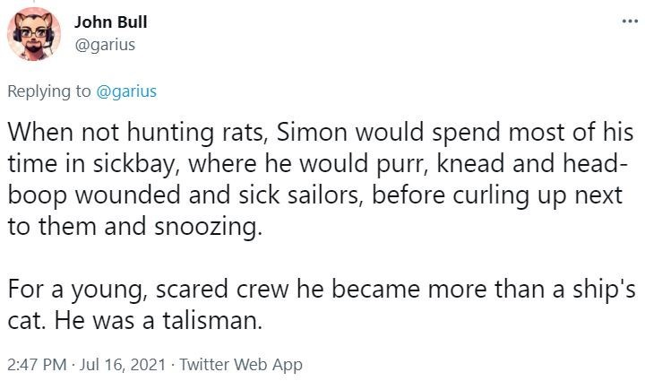 Font - John Bull @garius Replying to @garius When not hunting rats, Simon would spend most of his time in sickbay, where he would purr, knead and head- boop wounded and sick sailors, before curling up next to them and snoozing. For a young, scared crew he became more than a ship's cat. He was a talisman. 2:47 PM · Jul 16, 2021 · Twitter Web App