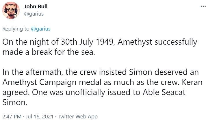 Font - John Bull @garius Replying to @garius On the night of 30th July 1949, Amethyst successfully made a break for the sea. In the aftermath, the crew insisted Simon deserved an Amethyst Campaign medal as much as the crew. Keran agreed. One was unofficially issued to Able Seacat Simon. 2:47 PM Jul 16, 2021 · Twitter Web App