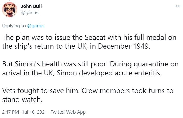 Font - John Bull @garius Replying to @garius The plan was to issue the Seacat with his full medal on the ship's return to the UK, in December 1949. But Simon's health was still poor. During quarantine on arrival in the UK, Simon developed acute enteritis. Vets fought to save him. Crew members took turns to stand watch. 2:47 PM · Jul 16, 2021 · Twitter Web App