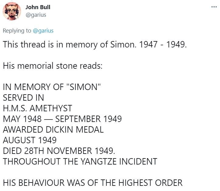 """Font - John Bull @garius Replying to @garius This thread is in memory of Simon. 1947 - 1949. His memorial stone reads: IN MEMORY OF """"SIMON"""" SERVED IN H.M.S. AMETHYST MAY 1948 – SEPTEMBER 1949 - AWARDED DICKIN MEDAL AUGUST 1949 DIED 28TH NOVEMBER 1949. THROUGHOUT THE YANGTZE INCIDENT HIS BEHAVIOUR WAS OF THE HIGHEST ORDER"""