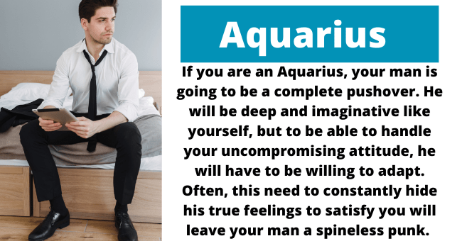 Dress shirt - Aquarius If you are an Aquarius, your man is going to be a complete pushover. He will be deep and imaginative like yourself, but to be able to handle your uncompromising attitude, he will have to be willing to adapt. Often, this need to constantly hide his true feelings to satisfy you will leave your man a spineless punk.