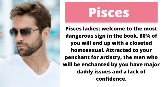 Forehead - Pisces Pisces ladies: welcome to the most dangerous sign in the book. 80% of you will end up with a closeted homosexual. Attracted to your penchant for artistry, the men who will be enchanted by you have major daddy issues and a lack of confidence.