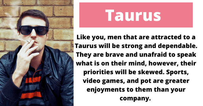Vision care - Taurus Like you, men that are attracted to a Taurus will be strong and dependable. They are brave and unafraid to speak what is on their mind, however, their priorities will be skewed. Sports, video games, and pot are greater enjoyments to them than your company.
