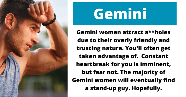 Gesture - Gemini Gemini women attract a**holes due to their overly friendly and trusting nature. You'll often get taken advantage of. Constant heartbreak for you is imminent, but fear not. The majority of Gemini women will eventually find a stand-up guy. Hopefully.