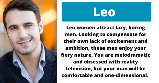 Forehead - Leo Leo women attract lazy, boring men. Looking to compensate for their own lack of excitement and ambition, these men enjoy your fiery nature. You are melodramatic and obsessed with reality television, but your man will be comfortable and one-dimensional.