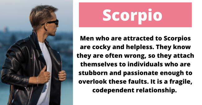 Glasses - Scorpio Men who are attracted to Scorpios are cocky and helpless. They know they are often wrong, so they attach themselves to individuals who are stubborn and passionate enough to overlook these faults. It is a fragile, codependent relationship.