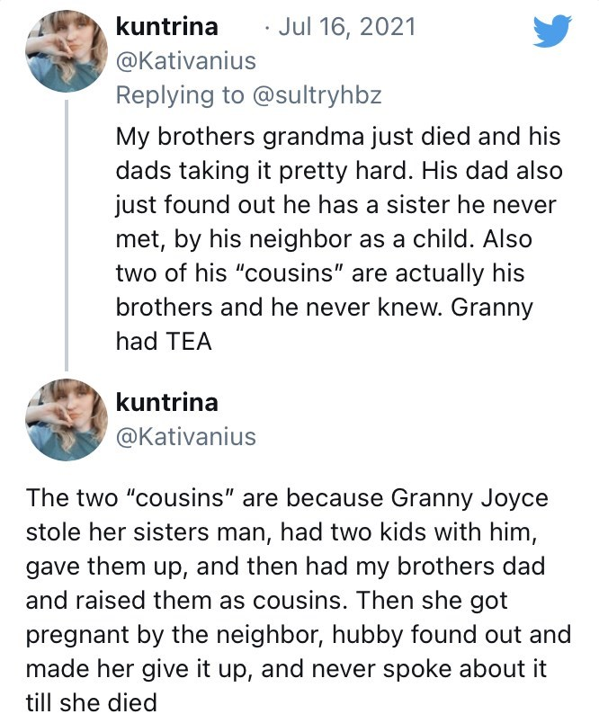"""funny tweets, twitter, parents, parenting tweets, dads, wtf, family, family secrets - Font - kuntrina Jul 16, 2021 @Kativanius Replying to @sultryhbz My brothers grandma just died and his dads taking it pretty hard. His dad also just found out he has a sister he never met, by his neighbor as a child. Also two of his """"cousins"""" are actually his brothers and he never knew. Granny had TEA kuntrina @Kativanius The two """"cousins"""" are because Granny Joyce stole her sisters man, had two kids with him, ga"""