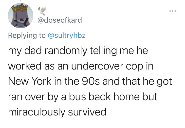 funny tweets, twitter, parents, parenting tweets, dads, wtf, family, family secrets - Font - ... @doseofkard Replying to @sultryhbz my dad randomly telling me he worked as an undercover cop in New York in the 90s and that he got ran over by a bus back home but miraculously survived