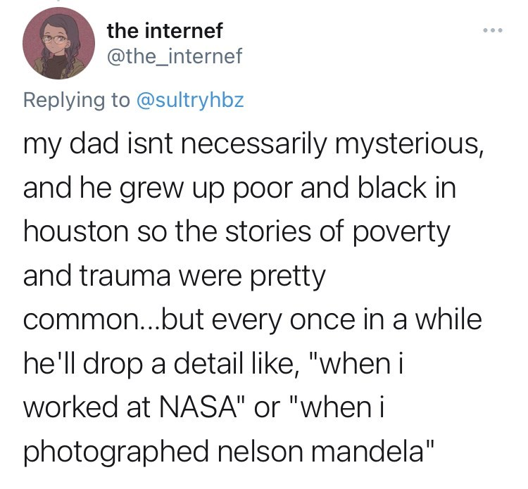 """funny tweets, twitter, parents, parenting tweets, dads, wtf, family, family secrets - Font - the internef @the_internef Replying to @sultryhbz my dad isnt necessarily mysterious, and he grew up poor and black in houston so the stories of poverty and trauma were pretty common...but every once in a while he'll drop a detail like, """"when i worked at NASA"""" or """"when i photographed nelson mandela"""""""