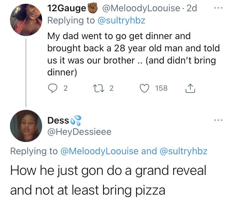 funny tweets, twitter, parents, parenting tweets, dads, wtf, family, family secrets - Organism - 12Gauge Replying to @sultryhbz @MeloodyLoouise · 2d My dad went to go get dinner and brought back a 28 year old man and told us it was our brother .. (and didn't bring dinner) 27 2 158 Dess @HeyDessieee Replying to @MeloodyLoouise and @sultryhbz How he just gon do a grand reveal and not at least bring pizza