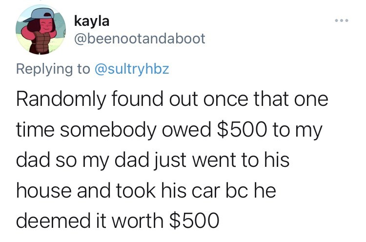 funny tweets, twitter, parents, parenting tweets, dads, wtf, family, family secrets - Font - kayla @beenootandaboot .. Replying to @sultryhbz Randomly found out once that one time somebody owed $500 to my dad so my dad just went to his house and took his car bc he deemed it worth $500