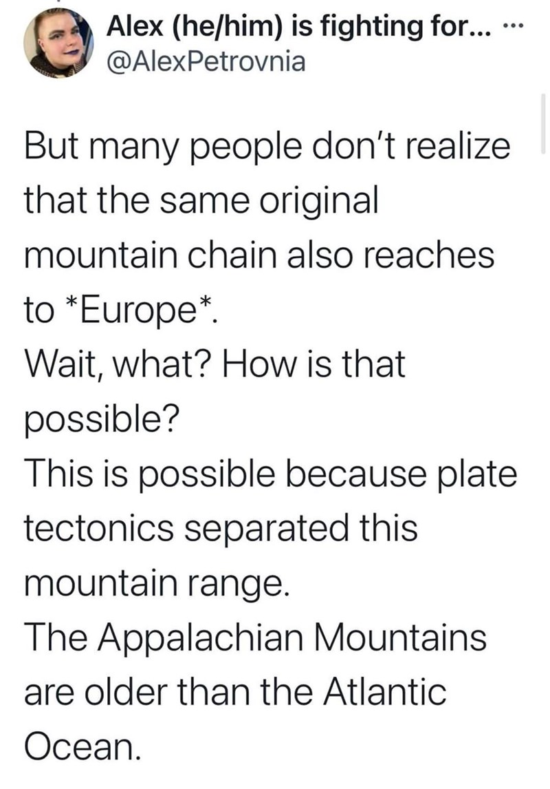 Font - Alex (he/him) is fighting for... @AlexPetrovnia ... But many people don't realize that the same original mountain chain also reaches to *Europe*. Wait, what? How is that possible? This is possible because plate tectonics separated this mountain range. The Appalachian Mountains are older than the Atlantic Ocean.