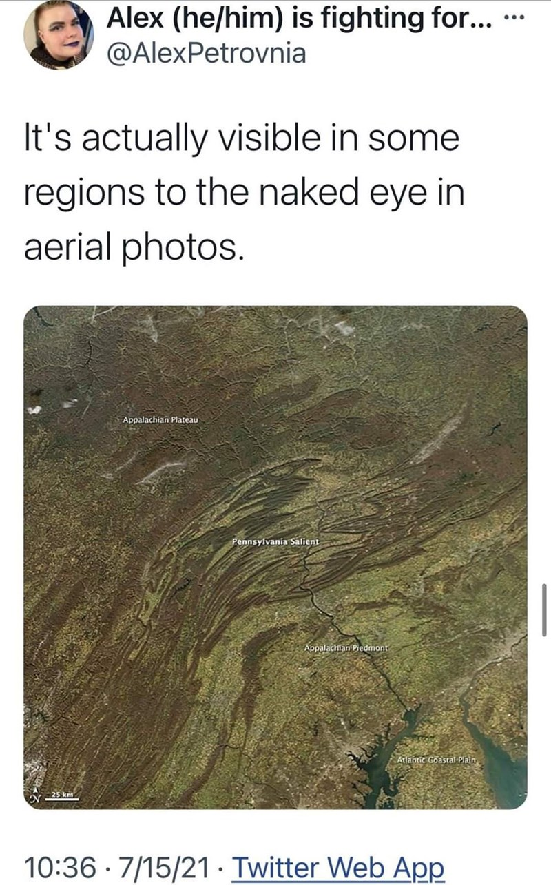 Vertebrate - Alex (he/him) is fighting for... @AlexPetrovnia ... It's actually visible in some regions to the naked eye in aerial photos. Appalachian Plateau Pennsylvania Salient Appalachian Piedmont Atlantic Goastal Plain 25 km 10:36 · 7/15/21· Twitter Web App
