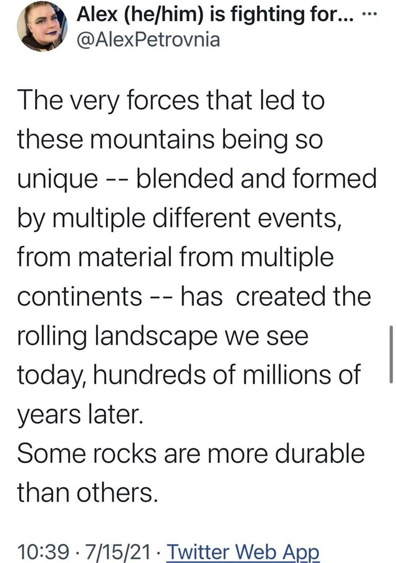 Font - Alex (he/him) is fighting for... @AlexPetrovnia ... The very forces that led to these mountains being so unique -- blended and formed by multiple different events, from material from multiple continents -- - has created the rolling landscape we see today, hundreds of millions of years later. Some rocks are more durable than others. 10:39 · 7/15/21· Twitter Web App