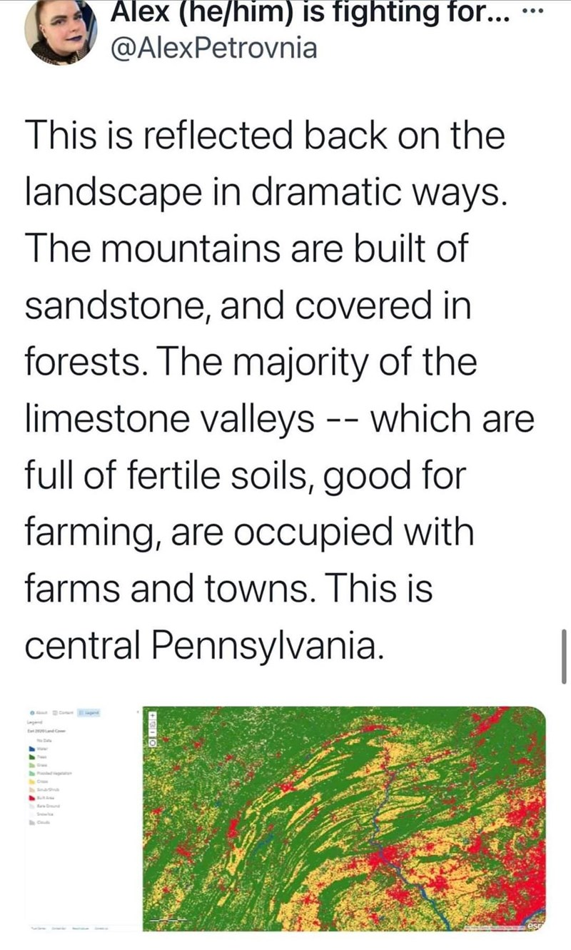 Font - Alex (he/him) is fighting for... @AlexPetrovnia .. This is reflected back on the landscape in dramatic ways. The mountains are built of sandstone, and covered in forests. The majority of the limestone valleys -- which are full of fertile soils, good for farming, are occupied with farms and towns. This is central Pennsylvania. Paod