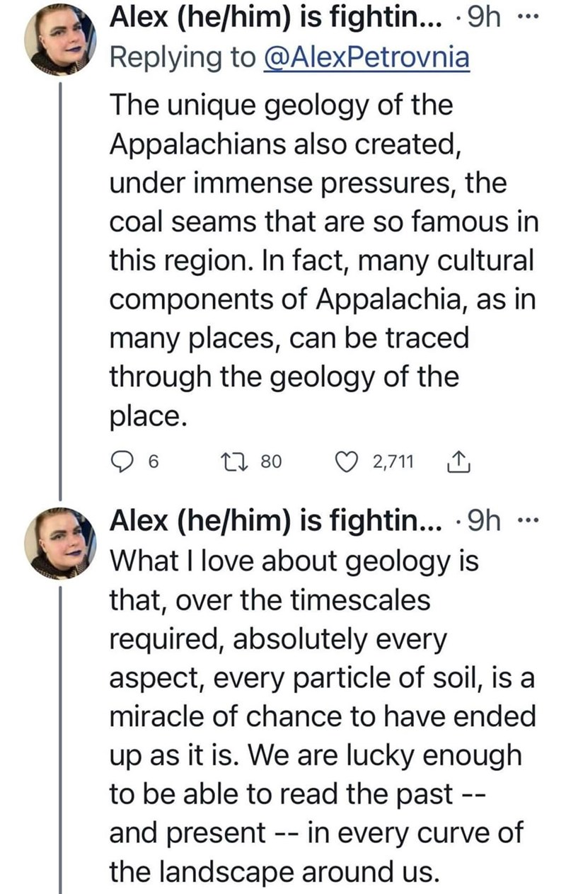 Font - Alex (he/him) is fightin... 9h - Replying to @AlexPetrovnia •.. The unique geology of the Appalachians also created, under immense pressures, the coal seams that are so famous in this region. In fact, many cultural components of Appalachia, as in many places, can be traced through the geology of the place. L7 80 2,711 Alex (he/him) is fightin.. 9h - What I love about geology is ... that, over the timescales required, absolutely every aspect, every particle of soil, is a miracle of chance