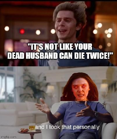 """Hand - """"ITS NOT LIKE YOUR DEAD HUSBAND CAN DIE TWICE!"""" . and I took that personally ingflip.com"""