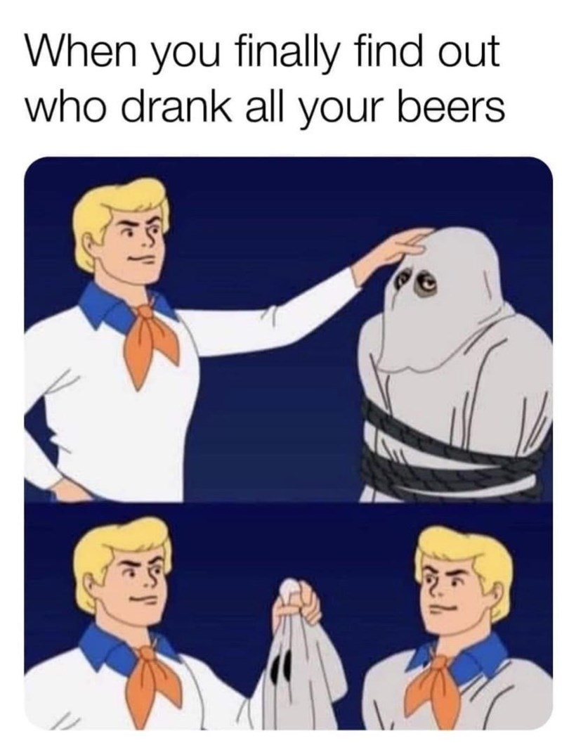 Head - When you finally find out who drank all your beers
