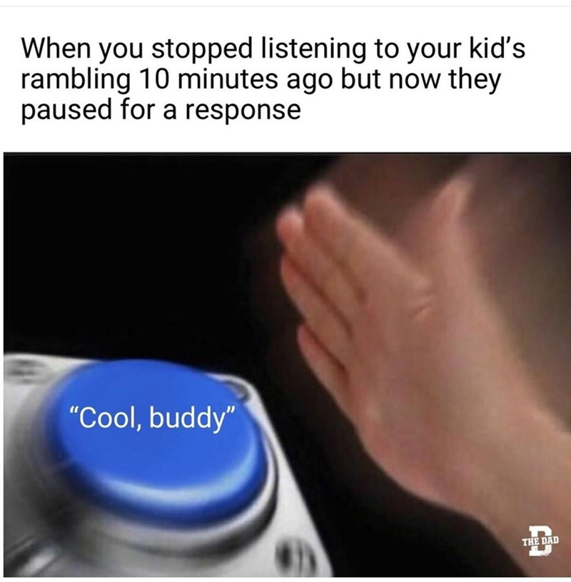 """Gesture - When you stopped listening to your kid's rambling 10 minutes ago but now they paused for a response """"Cool, buddy"""" THE DAD"""