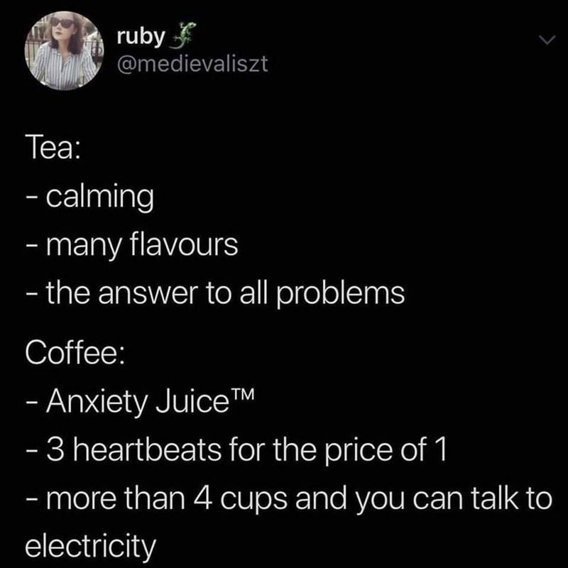 Organism - ruby @medievaliszt Теа: - calming - many flavours - the answer to all problems Coffee: - Anxiety JuiceTM - 3 heartbeats for the price of 1 - more than 4 cups and you can talk to electricity