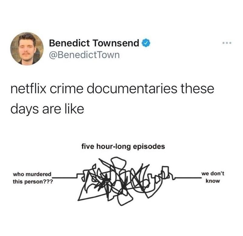 Font - Benedict Townsend @BenedictTown netflix crime documentaries these days are like five hour-long episodes we don't who murdered this person??? know