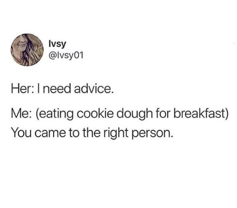 Font - Ivsy @lvsy01 Her:I need advice. Me: (eating cookie dough for breakfast) You came to the right person.