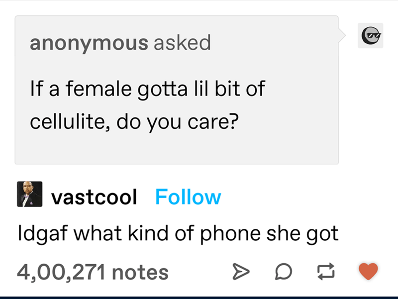 Rectangle - anonymous asked If a female gotta lil bit of cellulite, do you care? vastcool Follow Idgaf what kind of phone she got 4,00,271 notes