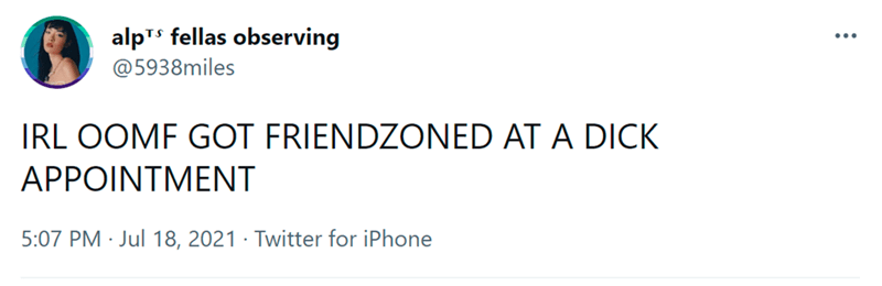 Font - alpTs fellas observing @5938miles IRL OOMF GOT FRIENDZONED AT A DICK APPOINTMENT 5:07 PM · Jul 18, 2021 · Twitter for iPhone